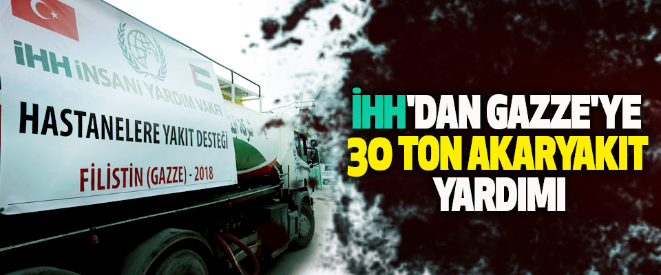 İHH'dan Gazze'ye 30 Ton Akaryakıt Yardımı
