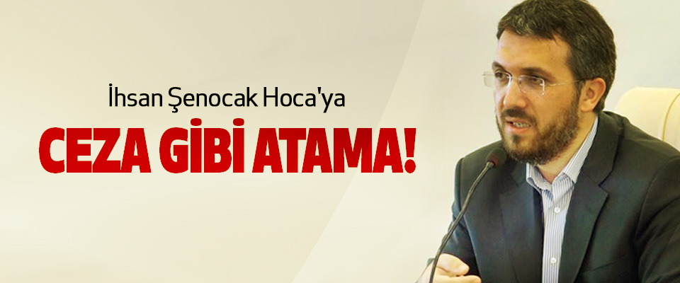 İhsan Şenocak Hoca'ya Ceza Gibi Atama!