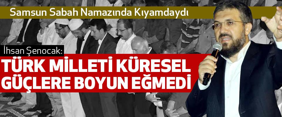 İhsan Şenocak: Türk Milleti Küresel Güçlere Boyun Eğmedi