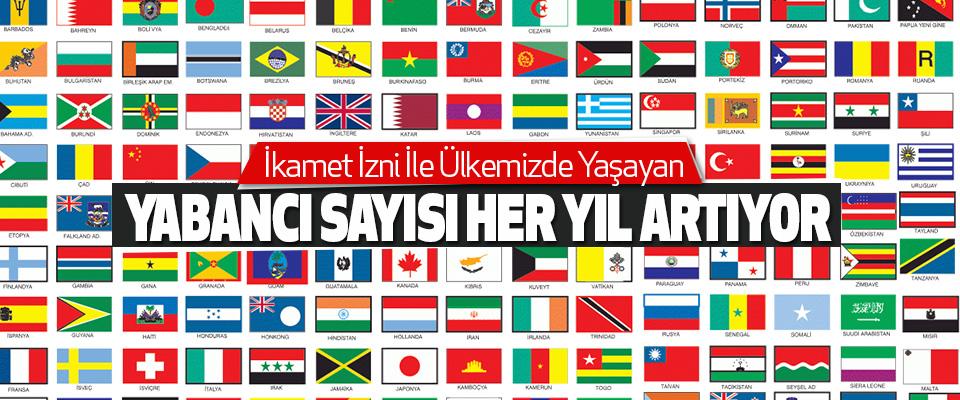 İkamet İzni İle Ülkemizde Yaşayan Yabancı Sayısı Her Yıl Artıyor