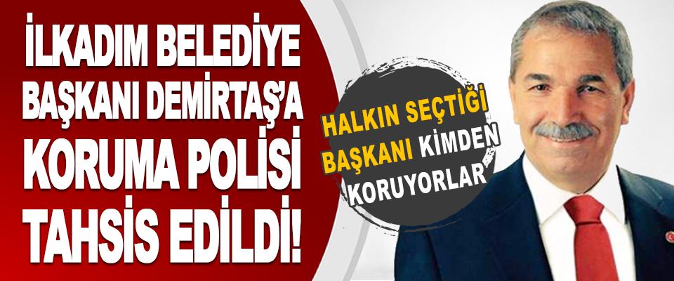 İlkadım Belediye Başkanı Demirtaş'a Koruma Polisi Tahsis Edildi!