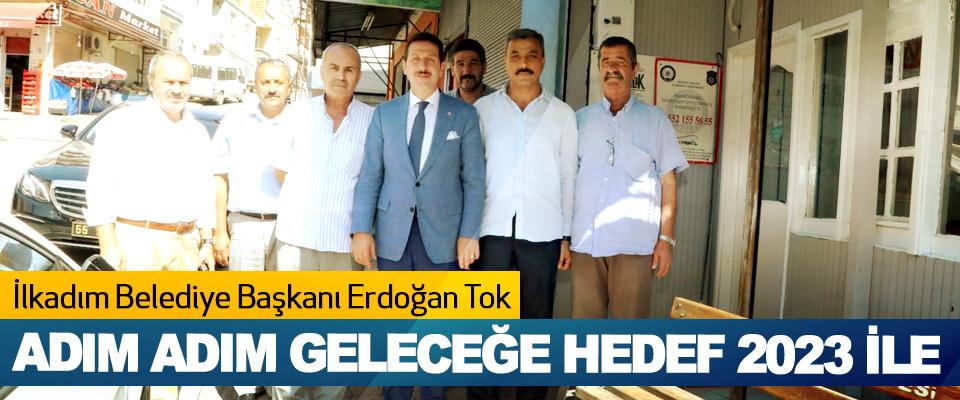 İlkadım Belediye Başkanı Erdoğan Tok; Adım Adım Geleceğe Hedef 2023 İle
