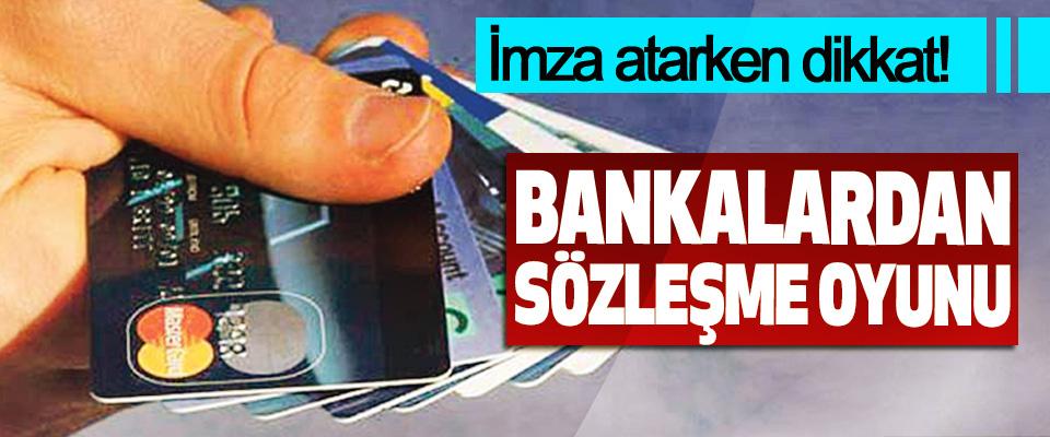 İmza atarken dikkat! Bankalardan Sözleşme Oyunu