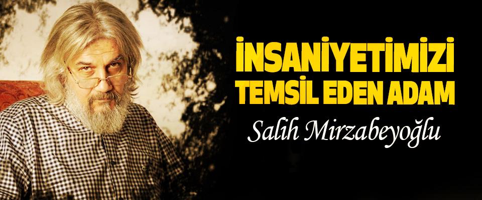 İnsaniyetimizi Temsil Eden Adam: Salih Mirzabeyoğlu