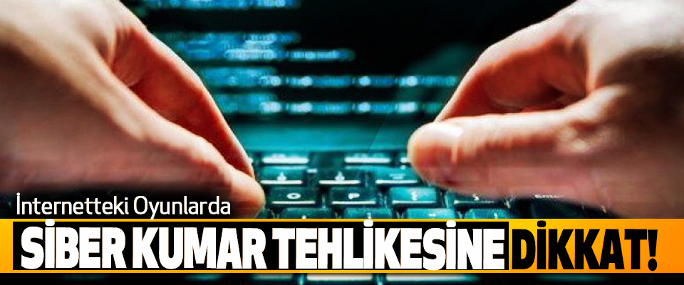 İnternetteki Oyunlarda Siber Kumar Tehlikesine Dikkat!