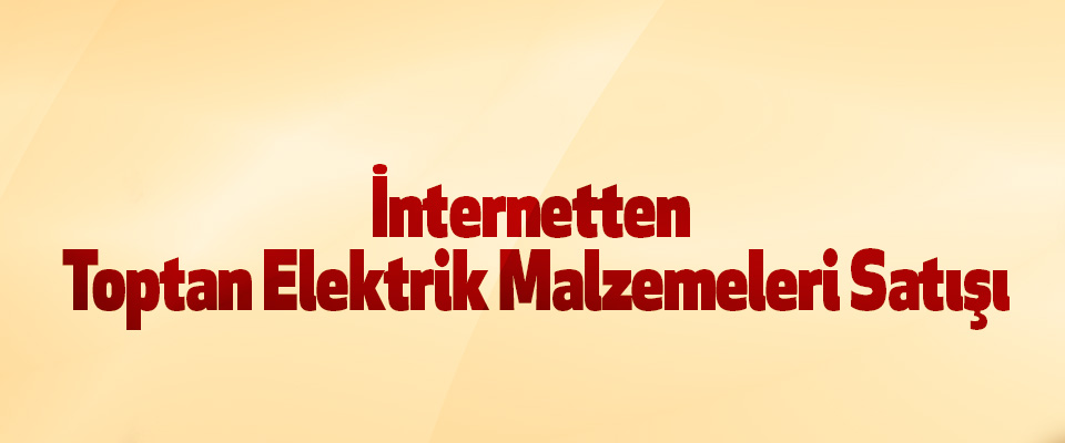 İnternetten Toptan Elektrik Malzemeleri Satışı