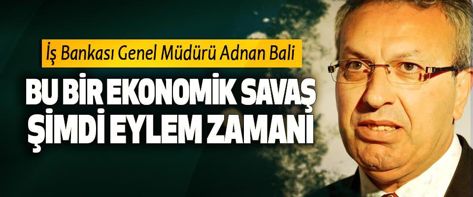 İş Bankası Genel Müdürü Adnan Bali; Bu Bir Ekonomik Savaş, Şimdi Eylem Zamanı