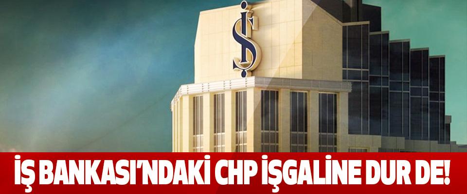 Iş bankasi'ndaki chp işgaline dur de!