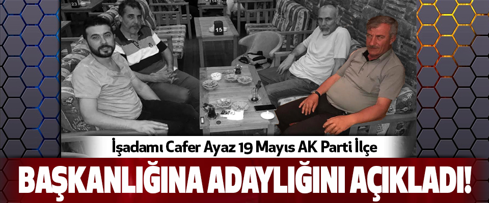 İşadamı Cafer Ayaz 19 Mayıs AK Parti İlçe  Başkanlığına adaylığını açıkladı!