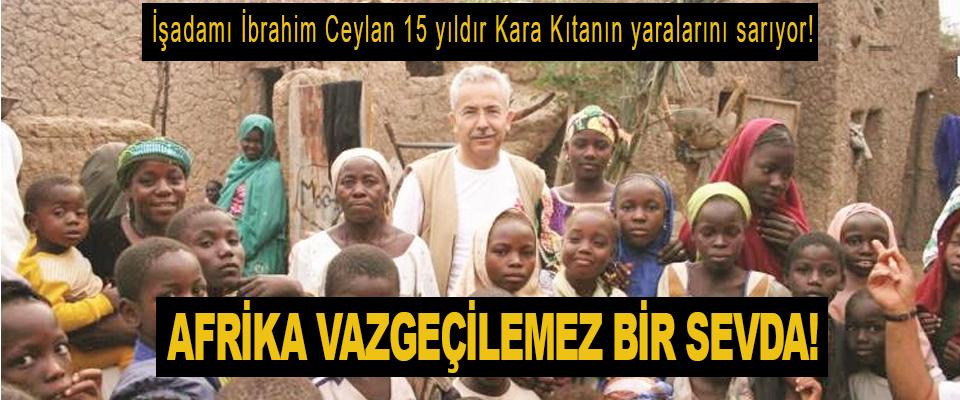 İşadamı İbrahim Ceylan 15 yıldır Afrika'ya iyilik götürüyor!