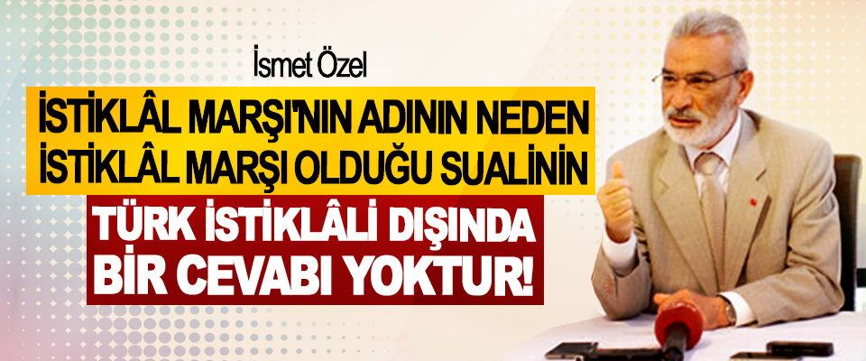 İsmet Özel; İstiklâl Marşı'nın adının neden istiklâl marşı olduğu sualinin Türk istiklâli dışında bir cevabı yoktur!