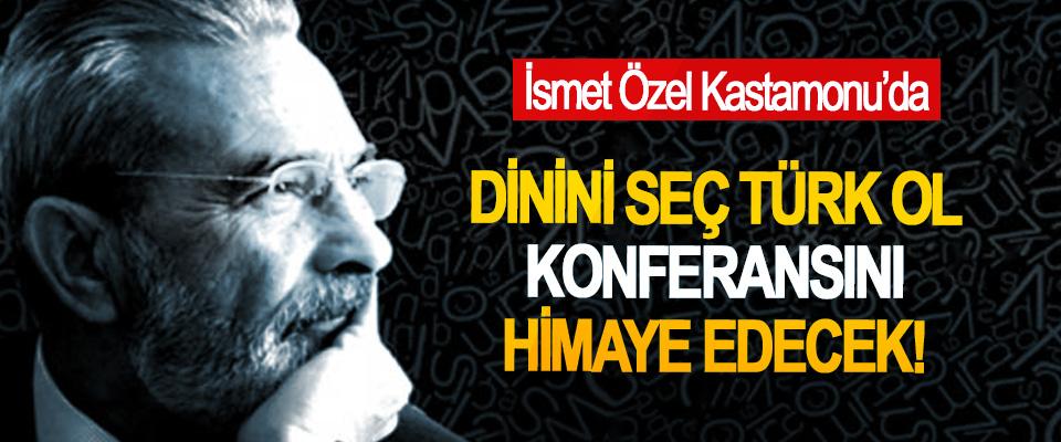 İsmet Özel Kastamonu'da Dinini seç Türk ol konferansını himaye edecek!