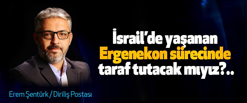 İsrail'de yaşanan Ergenekon sürecinde taraf tutacak mıyız?..