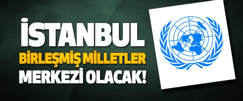 İstanbul Birleşmiş Milletler Merkezi Olacak!