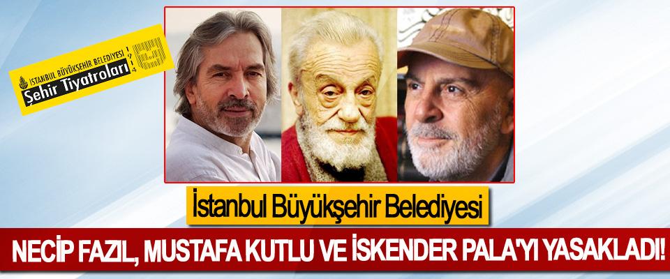 İstanbul Büyükşehir Belediyesi Necip Fazıl, Mustafa Kutlu Ve İskender Pala'yı Yasakladı!