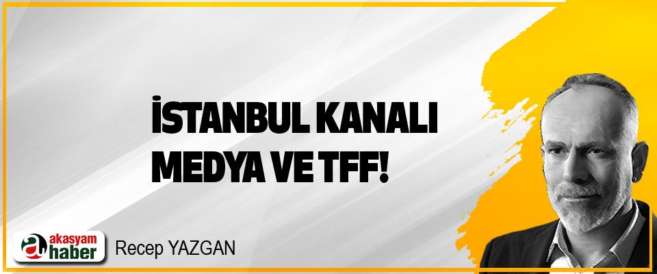 İstanbul Kanalı, Medya ve TFF!