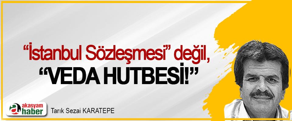 """""""İstanbul Sözleşmesi"""" değil, """"Veda Hutbesi!"""""""