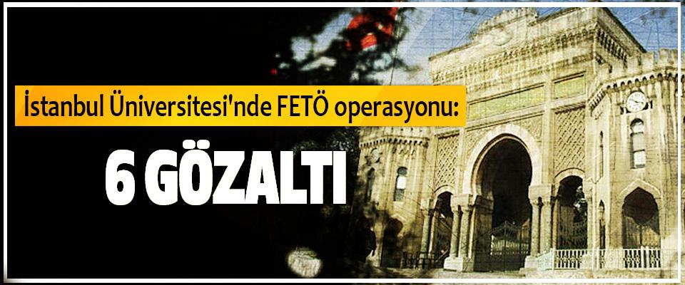 İstanbul Üniversitesi'nde FETÖ operasyonu: 6 Gözaltı