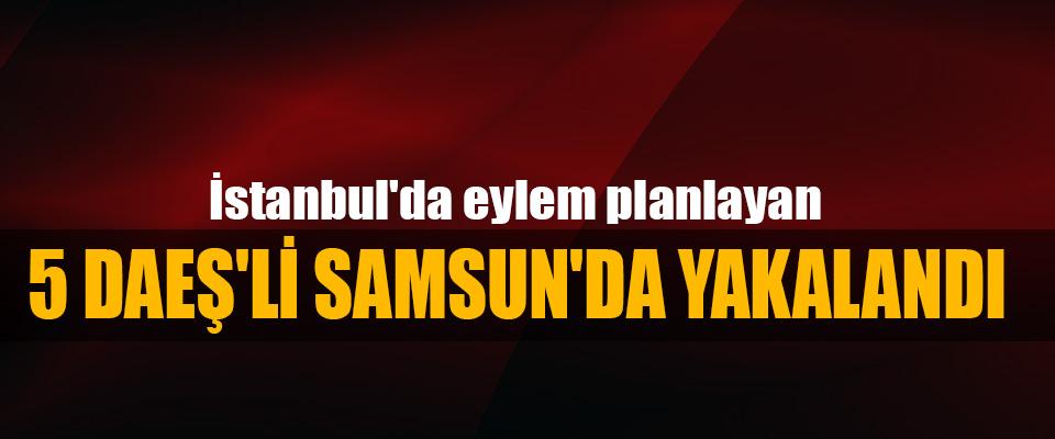 İstanbul'da eylem planlayan 5 Daeş'lı Samsun'da Yakalandı