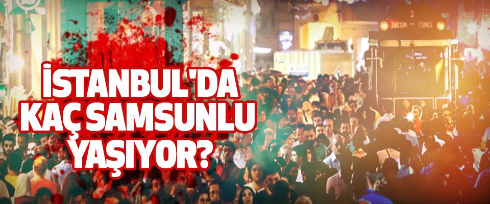 İstanbul'da kaç samsunlu yaşıyor?