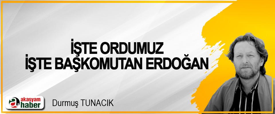 İşte Ordumuz İşte Başkomutan Erdoğan