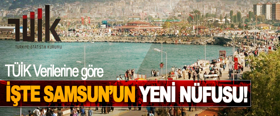 İşte Samsun'un yeni nüfusu!