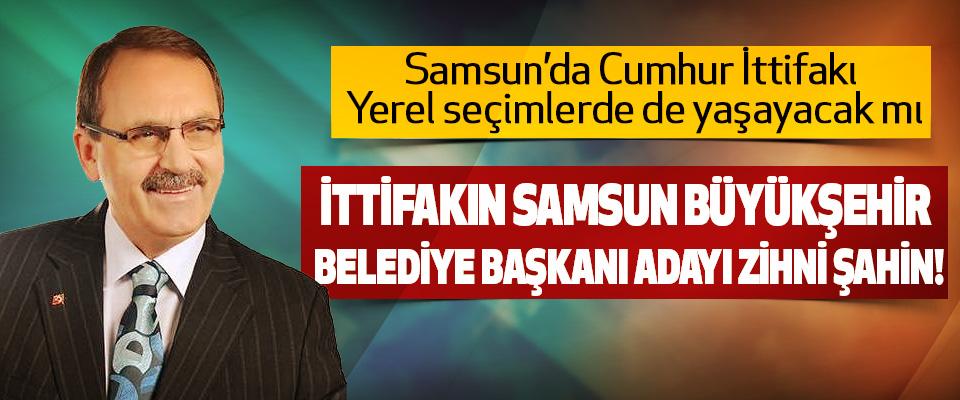 İttifakın Samsun Büyükşehir Belediye Başkanı Adayı Zihni Şahin!
