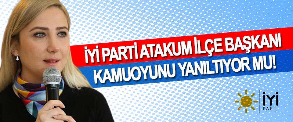 İyi Parti Atakum İlçe Başkanı Kamuoyunu Yanıltıyor Mu!