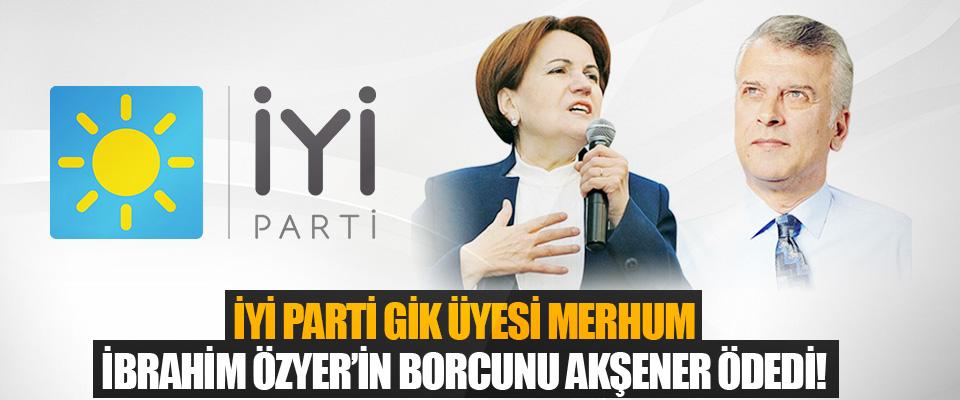 İyi Parti GİK Üyesi Merhum İbrahim Özyer'in Borcunu Akşener Ödedi!