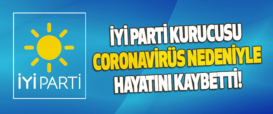 İyi Parti Kurucusu Coronavirüs Nedeniyle Hayatını Kaybetti!