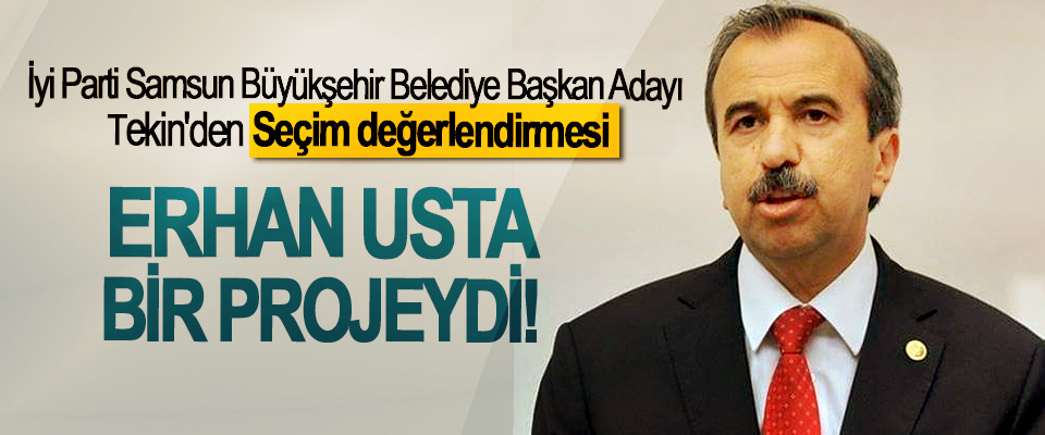 İyi Parti Samsun Büyükşehir Belediye Başkan Adayı Tekin'den Seçim değerlendirmesi; Erhan Usta bir projeydi!