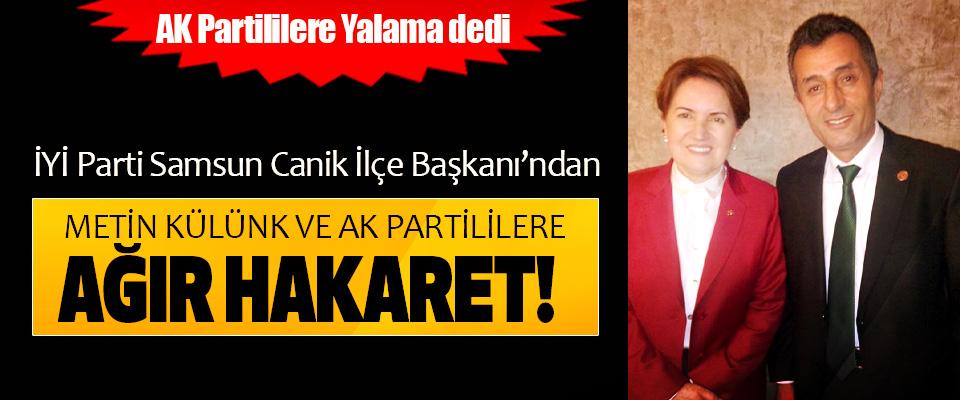 İYİ Parti Samsun Canik İlçe Başkanı'ndan Metin Külünk'e ve Ak partililere ağır hakaret!