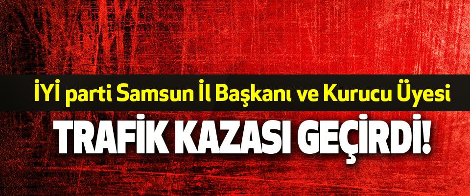 İYİ parti Samsun İl Başkanı ve Kurucu Üyesi Trafik Kazası Geçirdi!