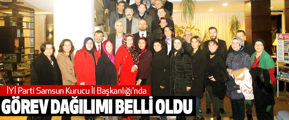 İYİ Parti Samsun Kurucu İl Başkanlığı'nda görev dağılımı belli oldu