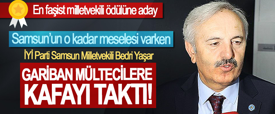 İYİ Parti Samsun Milletvekili Bedri Yaşar Gariban mültecilere kafayı taktı!