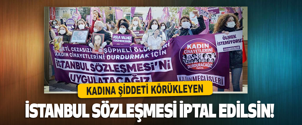 Kadına Şiddeti Körükleyen İstanbul Sözleşmesi İptal Edilsin!