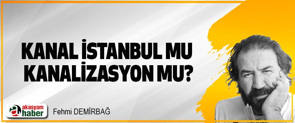 Kanal İstanbul mu, kanalizasyon mu?