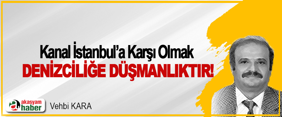 Kanal İstanbul'a karşı olmak denizciliğe düşmanlıktır!