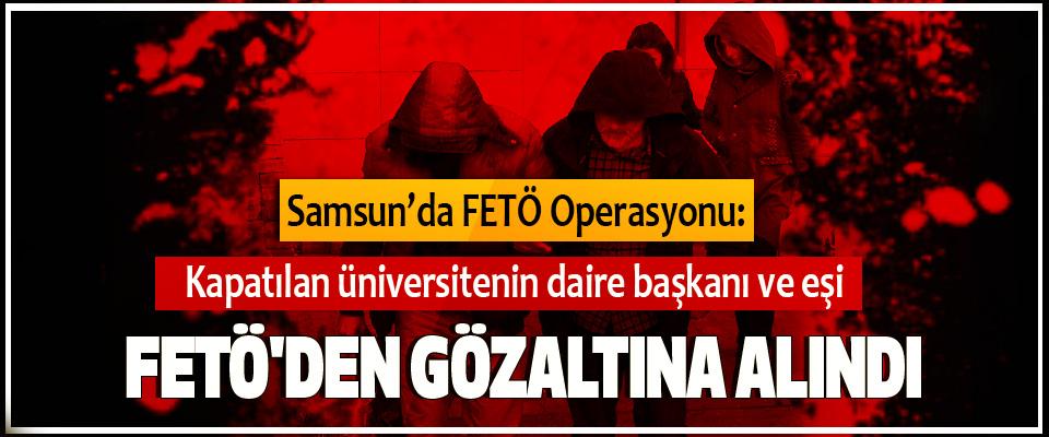 Kapatılan üniversitenin daire başkanı ve eşi, FETÖ'den Gözaltına Alındı