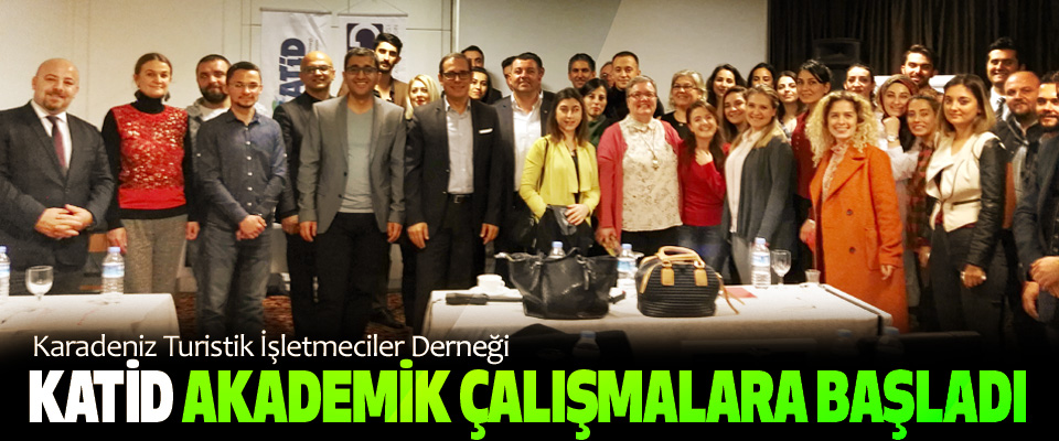 Karadeniz Turistik İşletmeciler Derneği KATİD Akademik Çalışmalara Başladı