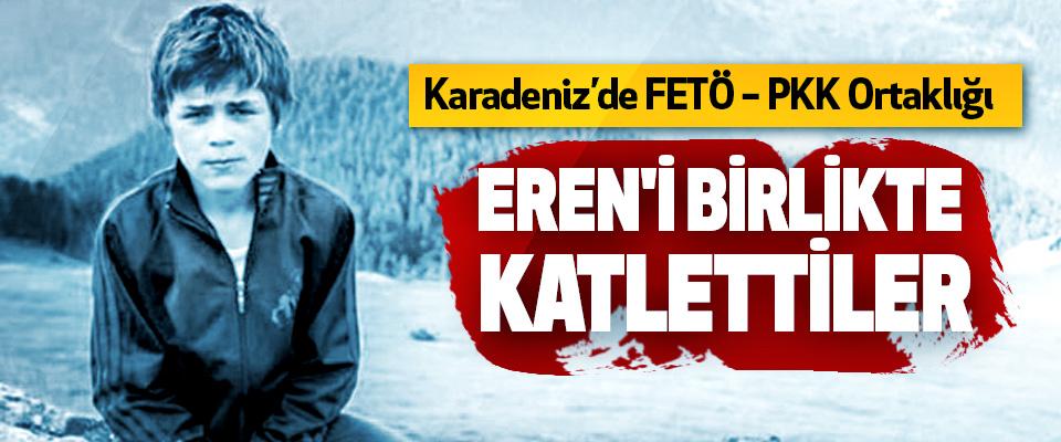 Karadeniz'de FETÖ – PKK Ortaklığı, Eren'i Birlikte Katlettiler
