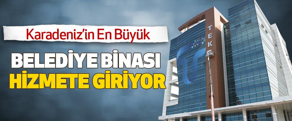 Karadeniz'in En Büyük Belediye Binası Hizmete Giriyor