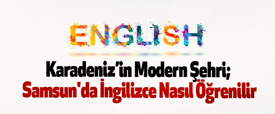 Karadeniz'in Modern Şehri; Samsun'da İngilizce Nasıl Öğrenilir