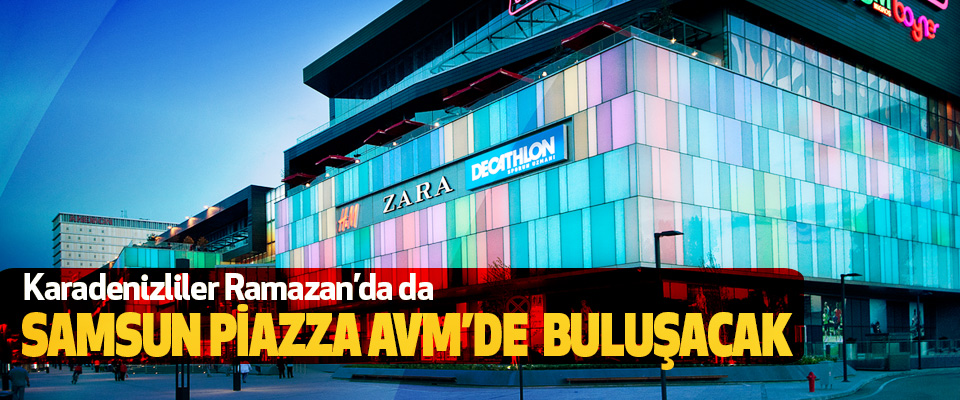 Karadenizliler Ramazan'da da Samsun Piazza Avm'de  Buluşacak