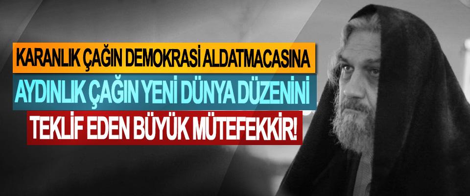 """Karanlık çağın demokrasi aldatmacasına aydınlık çağın yeni dünya düzeni""""ni teklif eden büyük mütefekkir!"""