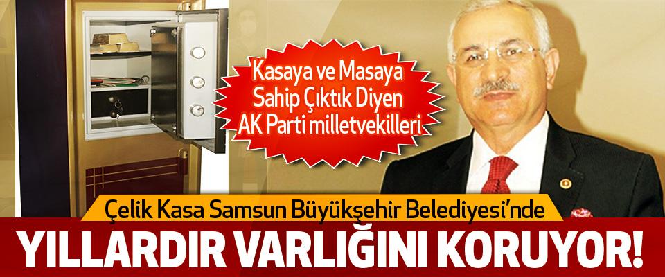 Kasaya ve Masaya sahip çıktık' diyen AK Parti milletvekilleri  Çelik Kasa Samsun Büyükşehir Belediyesi'nde Yıllardır Varlığını Koruyor!