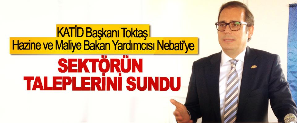 KATİD Başkanı Toktaş Hazine ve Maliye Bakan Yardımcısı Nebati'ye Sektörün Taleplerini Sundu