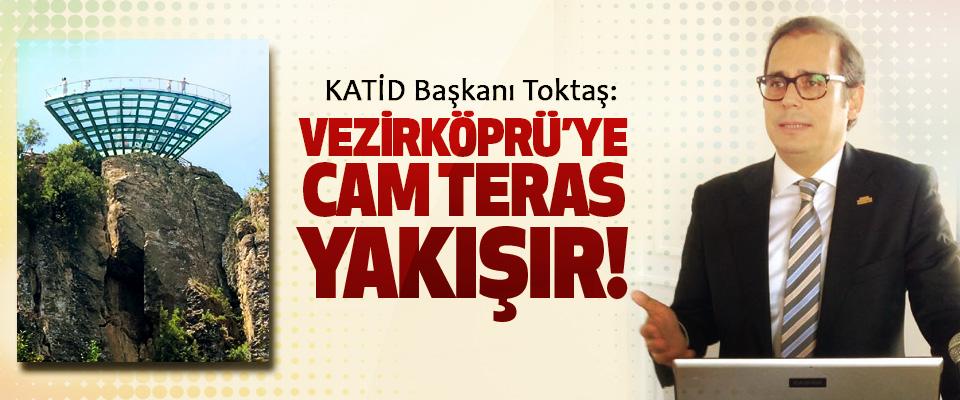 KATİD Başkanı Toktaş: Vezirköprü'ye Cam Teras Yakışır!