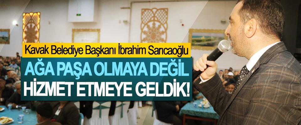 Kavak Belediye Başkanı İbrahim Sarıcaoğlu; Ağa Paşa Olmaya Değil, Hizmet Etmeye Geldik!