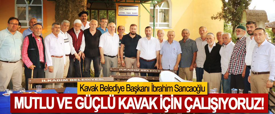 Kavak Belediye Başkanı İbrahim Sarıcaoğlu: Mutlu ve güçlü kavak için çalışıyoruz!